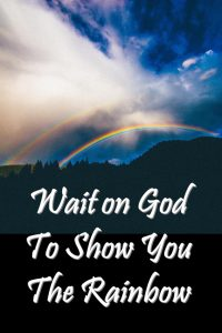No matter the size of the trial, wait on the rainbow. It will always come.